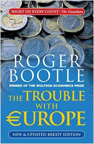 The Trouble with Europe: Why the EU isn't Working, How it Can be Reformed, What Could Take its Place by Roger Bootle